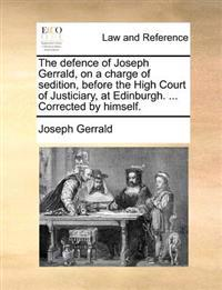 The Defence of Joseph Gerrald, on a Charge of Sedition, Before the High Court of Justiciary, at Edinburgh. ... Corrected by Himself