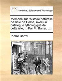 Memoire Sur L'Histoire Naturelle de L'Isle de Corse, Avec Un Catalogue Lythologique de Cette Isle, ... Par M. Barral, ...