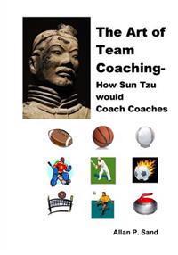 The Art of Team Coaching: How Sun Tzu Would Coach Coaches
