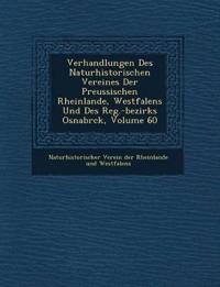 Verhandlungen Des Naturhistorischen Vereines Der Preussischen Rheinlande, Westfalens Und Des Reg.-Bezirks Osnabr Ck, Volume 60