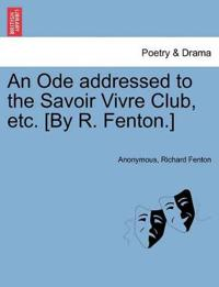 An Ode Addressed to the Savoir Vivre Club, Etc. [By R. Fenton.]