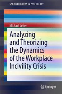 Analyzing and Theorizing the Dynamics of the Workplace Incivility Crisis