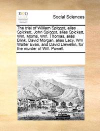 The Trial of William Spiggot, Alias Spickett, John Spiggot, Alias Spickett, Wm. Morris, Wm. Thomas, Alias Blink, David Morgan, Alias Lacy, Wm Walter Evan, and David Llewellin, for the Murder of Will. Powell.