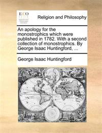An Apology for the Monostrophics Which Were Published in 1782. with a Second Collection of Monostrophics. by George Isaac Huntingford, ...