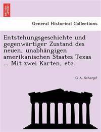 Entstehungsgeschichte Und Gegenwa Rtiger Zustand Des Neuen, Unabha Ngigen Amerikanischen Staates Texas ... Mit Zwei Karten, Etc.