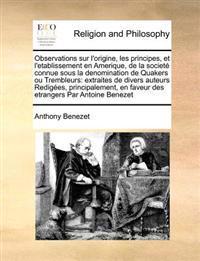 Observations Sur L'Origine, Les Principes, Et L'Etablissement En Amerique, de La Societe Connue Sous La Denomination de Quakers Ou Trembleurs