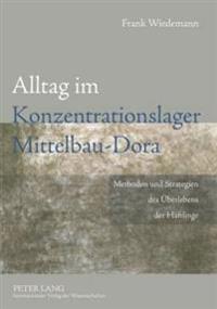 Alltag Im Konzentrationslager Mittelbau-Dora: Methoden Und Strategien Des Ueberlebens Der Haeftlinge