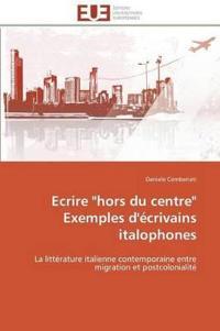 """Ecrire """"hors Du Centre"""" Exemples d'�crivains Italophones"""