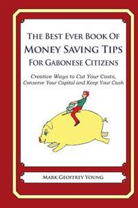 The Best Ever Book of Money Saving Tips for Gabonese Citizens: Creative Ways to Cut Your Costs, Conserve Your Capital and Keep Your Cash