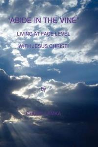 Abide in the Vine Living at Face Level with Jesus Christ