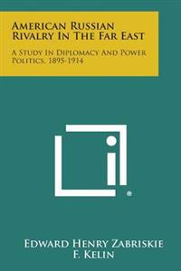 American Russian Rivalry in the Far East: A Study in Diplomacy and Power Politics, 1895-1914