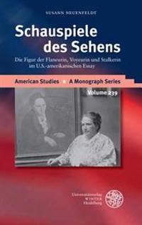 Schauspiele Des Sehens: Die Figur Der Flaneurin, Voyeurin Und Stalkerin Im U.S.-Amerikanischen Essay