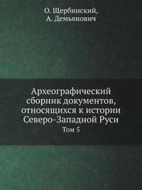 Arheograficheskij Sbornik Dokumentov, Otnosyaschihsya K Istorii Severo-Zapadnoj Rusi Tom 5