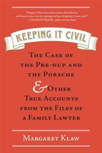 Keeping It Civil: The Case of the Pre-Nup and the Porsche & Other True Accounts from the Files of a Family Lawyer
