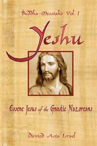 Buddha-Messiahs: Yeshu, Essene Jesus of the Gnostic Nazoreans