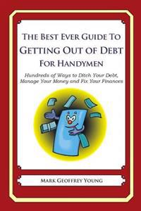 The Best Ever Guide to Getting Out of Debt for Handymen: Hundreds of Ways to Ditch Your Debt, Manage Your Money and Fix Your Finances