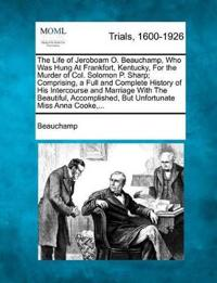 The Life of Jeroboam O. Beauchamp, Who Was Hung at Frankfort, Kentucky, for the Murder of Col. Solomon P. Sharp; Comprising, a Full and Complete History of His Intercourse and Marriage with the Beautiful, Accomplished, But Unfortunate Miss Anna Cooke, ...
