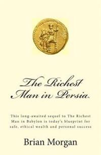 The Richest Man in Persia: This Long-Awaited Sequel to the Richest Man in Babylon Is Today's Blueprint for Safe, Ethical Wealth and Personal Succ