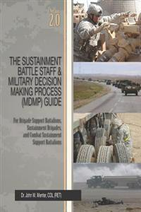The Sustainment Battle Staff & Military Decision Making Process (Mdmp) Guide: Version 2.0 for Brigade Support Battalions, Sustainment Brigades, and Co