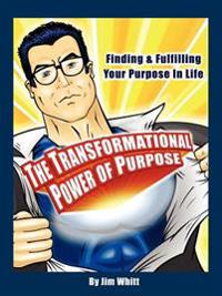 The Transformational Power of Purpose: Finding & Fulfilling Your Purpose in Life