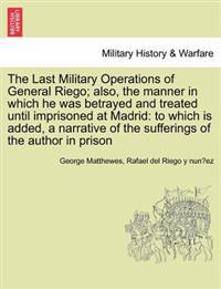 The Last Military Operations of General Riego; Also, the Manner in Which He Was Betrayed and Treated Until Imprisoned at Madrid
