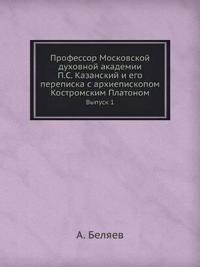 Professor Moskovskoj Duhovnoj Akademii P.S. Kazanskij I Ego Perepiska S Arhiepiskopom Kostromskim Platonom Vypusk 1