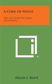 A Corn of Wheat: The Life Story of Clara Leffingwell