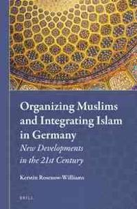 Organizing Muslims and Integrating Islam in Germany: New Developments in the 21st Century