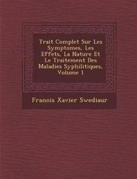 Trait¿ Complet Sur Les Symptomes, Les Effets, La Nature Et Le Traitement Des Maladies Syphilitiques, Volume 1