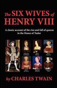 The Six Wives of Henry VIII: A Classic Account of the Rise and Fall of Queens in the House of Tudor