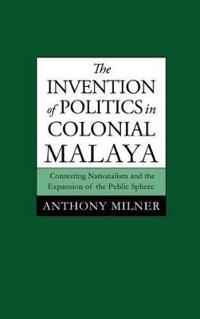 The Invention of Politics in Colonial Malaya