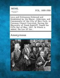 Laws and Ordinances Ordained and Established by the Mayor, Aldermen, and Commonalty of the City of New-York, in Common Council Convened, During the Mayoralty of Jacob Radcliff. Passed the Fifth Day of May, 1817. to Which Is Added, the Law of The...