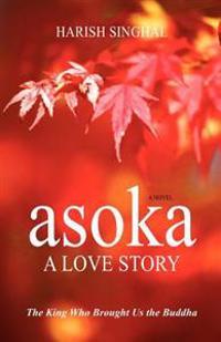 Asoka: A Love Story: The King Who Brought Us the Buddha