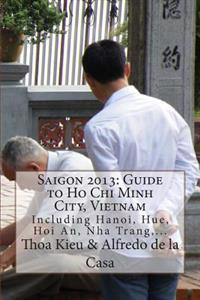 Saigon 2013: Guide to Ho Chi Minh City, Vietnam: Including Hanoi, Hue, Hoi An, Nha Trang, ...