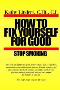 How to Fix Yourself for Good - Stop Smoking.: For Less Than a Pack of Cigarettes You Can Stop Smoking. This Book Helps You to Use Tried and True Metho