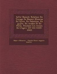 Sefer Nameh: Relation Du Voyage De Nassiri Khosrau En Syrie, En Palestine, En ¿gypte, En Arabie Et En Perse, Pendant Les Ann¿es De L'h¿gire 437-444 (1