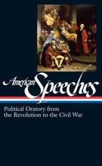 American Speeches Vol. 1 (Loa #166): Political Oratory from the Revolution to the Civil War
