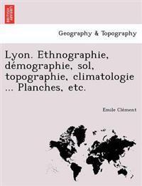 Lyon. Ethnographie, de Mographie, Sol, Topographie, Climatologie ... Planches, Etc.