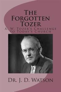 The Forgotten Tozer: A. W. Tozer's Challenge to Today's Church