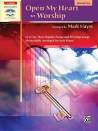 Open My Heart to Worship: 11 of the Most Popular Praise and Worship Songs Masterfully Arranged for Solo Piano