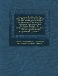 Auserlesene Rechts-fälle Aus Allen Theilen Der In Teutschland Üblichen Rechtsgelehrsamkeit: In Deductionen, Rechtlichen Bedenken, Relationen Und Urthe
