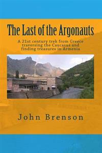 The Last of the Argonauts: A 21st Century Trek from Greece Traversing the Caucasus and Finding Treasures in Armenia
