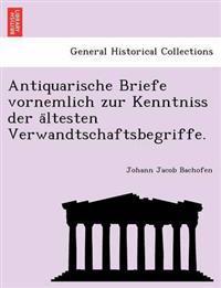 Antiquarische Briefe Vornemlich Zur Kenntniss Der a Ltesten Verwandtschaftsbegriffe.