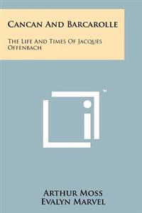 Cancan and Barcarolle: The Life and Times of Jacques Offenbach
