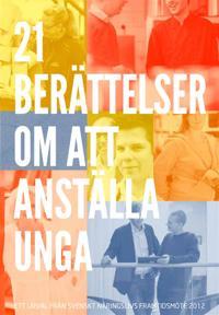21 berättelser om att anställa unga : Ett urval från Svenskt Näringslivs framtidsmöte 2012