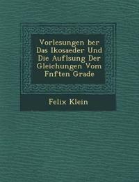 Vorlesungen ¿ber Das Ikosaeder Und Die Aufl¿sung Der Gleichungen Vom F¿nften Grade