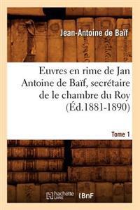 Euvres En Rime de Jan Antoine de Ba�f, Secr�taire de Le Chambre Du Roy. Tome 1 (�d.1881-1890)