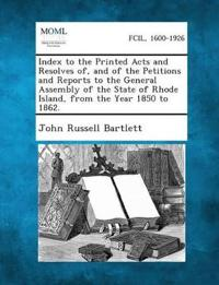 Index to the Printed Acts and Resolves Of, and of the Petitions and Reports to the General Assembly of the State of Rhode Island, from the Year 1850 T