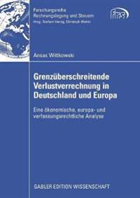Grenzüberschreitende Verlustverrechnung in Deutschland Und Europa: Eine Ökonomische, Europa- Und Verfassungsrechtliche Analyse