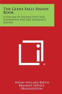 The Glens Falls Handy Book: A Volume of Instruction and Inspiration for Fire Insurance Agents